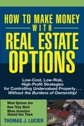 How to Make Money With Real Estate Options: Low-Cost, Low-Risk, High-Profit Strategies for Controlling Undervalued Property....Without the Burdens of