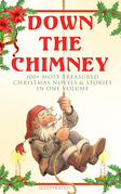 Down the Chimney: 100+ Most Treasured Christmas Novels & Stories in One Volume (Illustrated)