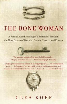 The Bone Woman: A Forensic Anthropologist's Search for Truth in the Mass Graves of Rwanda, Bosni a, Croatia, and Kosovo