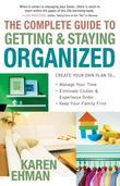 The Complete Guide to Getting and Staying Organized: *Manage Your Time *Eliminate Clutter and Experience Order *Keep Your Family First