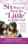 "Six Ways to Keep the ""Little"" in Your Girl: Guiding Your Daughter from Her Tweens to Her Teens"