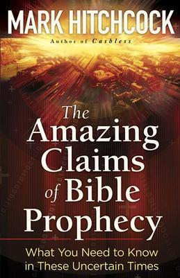 The Amazing Claims of Bible Prophecy: What You Need to Know in These Uncertain Times
