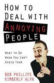 How to Deal with Annoying People: What to Do When You Can't Avoid Them