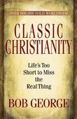 Classic Christianity: Life's Too Short to Miss the Real Thing