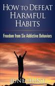 How to Defeat Harmful Habits: Freedom from Six Addictive Behaviors