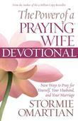 The Power of a Praying® Wife Devotional: New Ways to Pray for Yourself, Your Husband, and Your Marriage