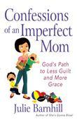 Confessions of an Imperfect Mom: God's Path to Less Guilt and More Grace