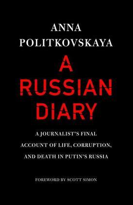 A Russian Diary: A Journalist's Final Account of Life, Corruption, and Death in Putin's Russia