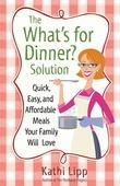 "The ""What's for Dinner?"" Solution: Quick, Easy, and Affordable Meals Your Family Will Love"