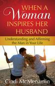 When a Woman Inspires Her Husband: Understanding and Affirming the Man in Your Life