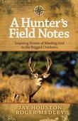 A Hunter's Field Notes: Inspiring Stories of Meeting God in the Rugged Outdoors
