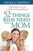 52 Things Kids Need from a Mom: What Mothers Can Do to Make a Lifelong Difference