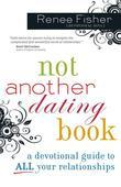 Not Another Dating Book: A Devotional Guide to All Your Relationships