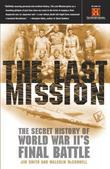 The Last Mission: The Secret History of World War II's Final Battle