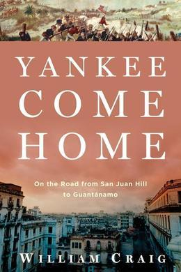 Yankee Come Home: On the Road from San Juan Hill to Guantánamo