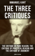 The Three Critiques: The Critique of Pure Reason, The Critique of Practical Reason and The Critique of Judgment (Complete Edition)