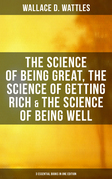 Wallace D. Wattles: The Science of Being Great, The Science of Getting Rich & The Science of Being Well (3 Essential Books in One Edition)