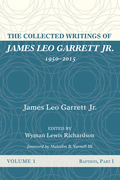 The Collected Writings of James Leo Garrett Jr., 1950-2015: Volume One: Baptists, Part I