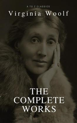 Virginia Woolf: The Complete Collection (Best Navigation, Active TOC) (A to Z Classics)