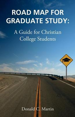 Road Map for Graduate Study: A Guide for Christian College Students