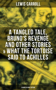 Lewis Carroll: A Tangled Tale, Bruno's Revenge and Other Stories & What the Tortoise Said to Achilles (3 Books in One Edition)