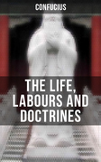 THE LIFE, LABOURS AND DOCTRINES OF CONFUCIUS