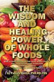 The Wisdom and Healing Power of Whole Foods: Harnessing the Incredible Healing Power of Nature Through Whole Foods. Making Your Body Healthier, So tha