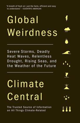 Global Weirdness: Severe Storms, Deadly Heat Waves, Relentless Drought, Rising Seas and the Weather of the Future