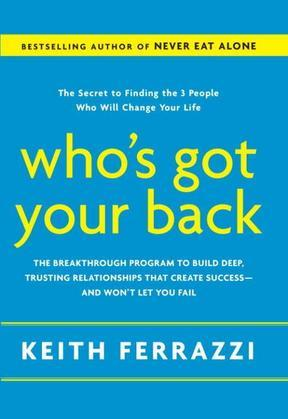 Who's Got Your Back: The Breakthrough Program to Build Deep, Trusting Relationships That CreateSuccess--and Won't Let You Fail