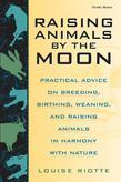 Raising Animals by the Moon: Practical Advice on Breeding, Birthing, Weaning, and Raising Animals in Harmony with Nature