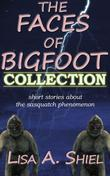 The Faces of Bigfoot Collection: Short Stories about the Sasquatch Phenomenon