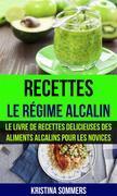 Recettes: Le Régime Alcalin: Le Livre De Recettes Delicieuses Des Aliments Alcalins Pour Les Novices
