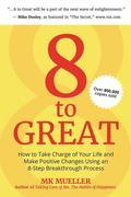 8 to Great: How to Take Charge of Your Life and Make Positive Changes Using an 8-Step Breakthrough Process