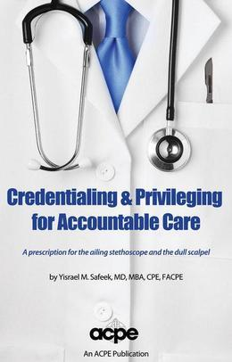 Credentialing & Privileging for Accountable Care: A Prescription for the Ailing Stethoscope & the Dull Scalpel