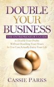 Double Your Business: The Entrepreneur's Guide to Double Your Profits Without Doubling Your Hours so You Can Actually Enjoy Your Life