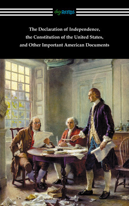 The Declaration of Independence, the Constitution of the United States, and Other Important American Documents