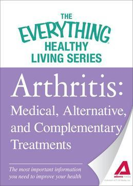 Arthritis: Medical, Alternative, and Complementary Treatments: The Most Important Information You Need to Improve Your Health