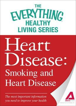 Heart Disease: Smoking and Heart Disease: The most important information you need to improve your health