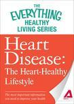Heart Disease: The Heart-Healthy Lifestyle: The most important information you need to improve your health