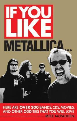 If You Like Metallica...: Here Are Over 200 Bands, CDs, Movies, and Other Oddities That You Will Love