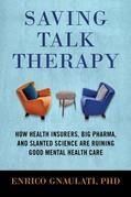 Saving Talk Therapy: How Health Insurers, Big Pharma, and Slanted Science are Ruining Good MentalHealth Care