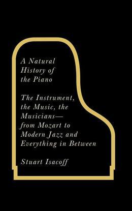A Natural History of the Piano: The Instrument, the Music, the Musicians - from Mozart to Jazz and Everything in Between