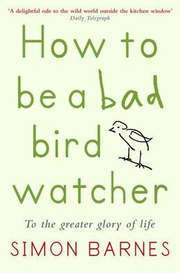 How to be a Bad Birdwatcher: To the Greater Glory of Life