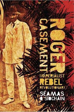 Roger Casement: Imperialist, Rebel, Revolutionary