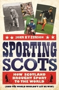 Sporting Scots: How Scotland Brought Sport to the World-and the World Wouldn't Let Us Win