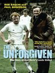 The Unforgiven: The Story of Don Revie's Leeds United