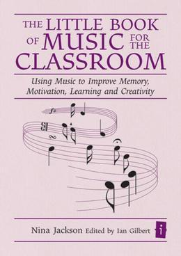 The Little Book of Music for the Classroom: Using music to improve memory, motivation, learning and creativity