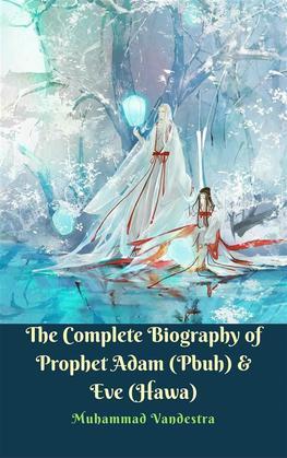 The Complete Biography of Prophet Adam (Pbuh) & Eve (Hawa)