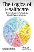 The Logics of Healthcare: The Professional's Guide to Health Systems Science