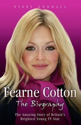 Fearne Cotton - The Biography: The Amazing Story of Britain's Brightest Young TV Star
